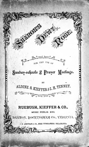 Sharon's Dewy Rose. A Collection of New Music and Hymns for the use of Sabbath-schools, Prayer Meetings, and Special Occasions. By Aldine S. Kieffer and J.H. Tenney.