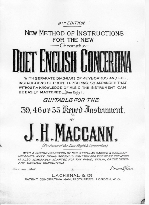 New Method of Instructions for the New Chromatic Duet English Concertina, with separate diagrams of keyboards and full instructions of proper fingering, so arranged that without a knowledge of music the instrument can be easily mastered (see Page 1.) Suitable for the 39, 47, or 56 Keyed Instrument. by J. H. Maccann, (Professor of the Duet English Concertina.) with a choice selection of new & popular sacred & secular melodies, many being specially written for this work. The music is also admirably adapted for the piano, violin or the ordinary English Concertina.
