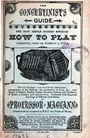 The Concertinist's Guide. The most simple modern methods how to play correctly, with or without a tutor. How to Purchase; how to hold the Instrument; management of the Bellows; the production of Tone, etc.; with Names of Makers, Dealers, Tuners, Teachers, Soloists, and Publishers of Music, in London and various towns. Illustrated with Engraved Drawings of different Concertinas. by Professor Maccann (Concertinist by command to H.R.H. the Prince of Wales).