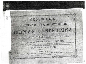 Sedgwick's Improved and Complete Instructions for the German Concertina, Including an explanation of the rudiments of music, scales and exercises, for instruments with 10, 20, 22, and 28 keys; Also, a large selection of the newest and most popular Melodies, Sacred Music, Dance Music, &c., together with Duets for 2 Concertinas, all carefully fingered and adapted to the capacity of the instrument, by Alfred B. Sedgwick